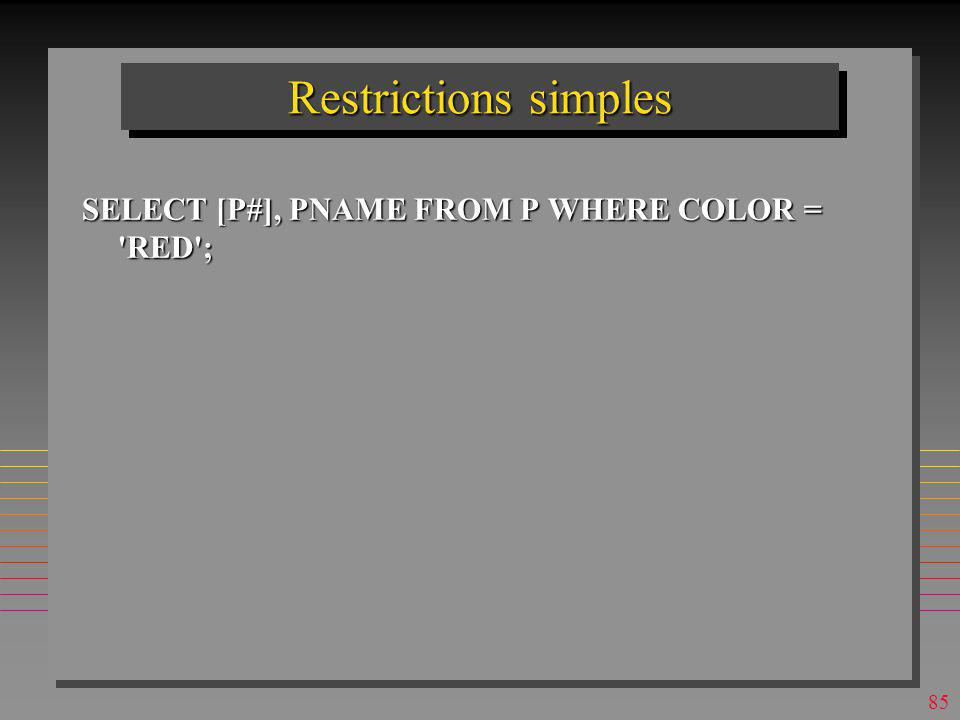 Restrictions simples SELECT [P#], PNAME FROM P WHERE COLOR = RED ;